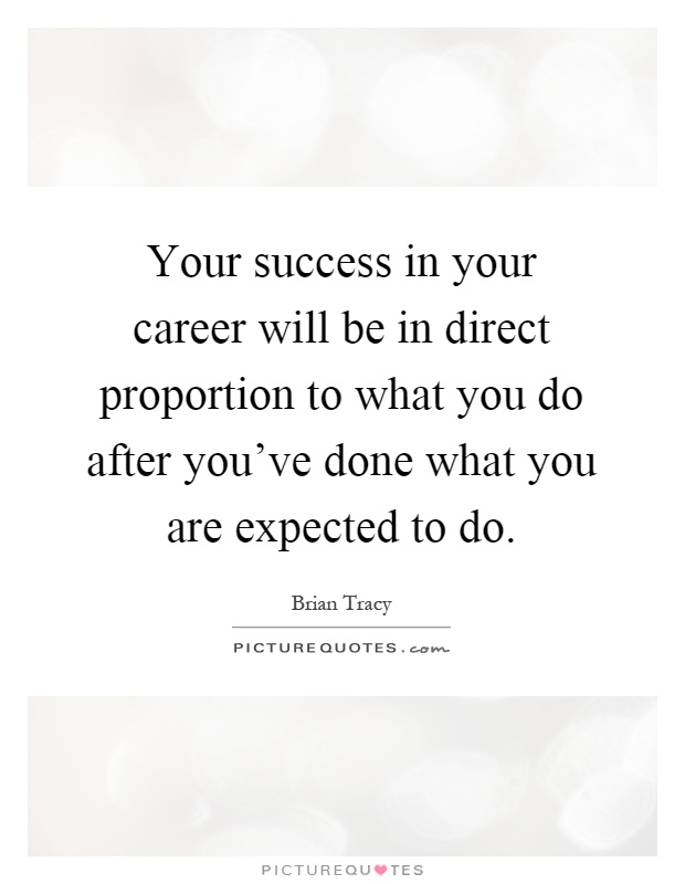 Your success in your career will be in direct proportion to what you do after you've done what you are expected to do Picture Quote #1