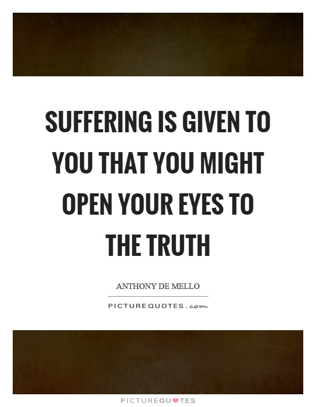 Suffering is given to you that you might open your eyes to the truth Picture Quote #1