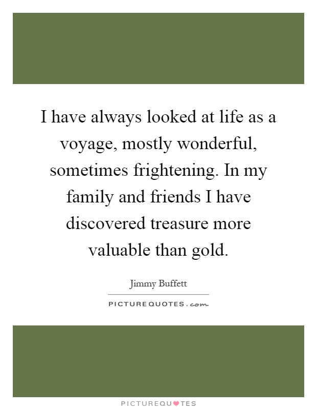 I have always looked at life as a voyage, mostly wonderful, sometimes frightening. In my family and friends I have discovered treasure more valuable than gold Picture Quote #1