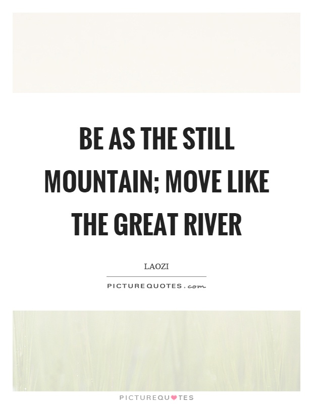 Be as the still mountain; Move like the great river Picture Quote #1