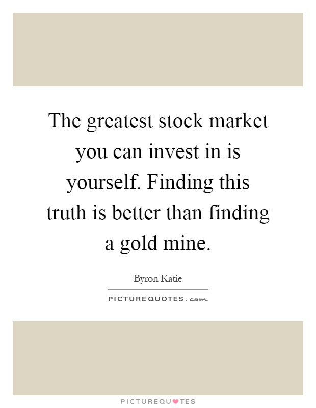 The greatest stock market you can invest in is yourself. Finding this truth is better than finding a gold mine Picture Quote #1