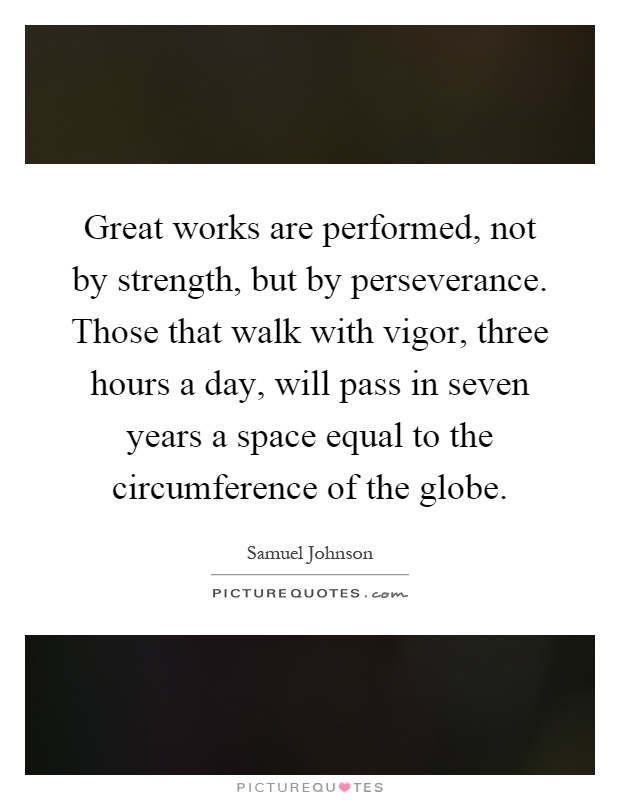 Great works are performed, not by strength, but by perseverance. Those that walk with vigor, three hours a day, will pass in seven years a space equal to the circumference of the globe Picture Quote #1