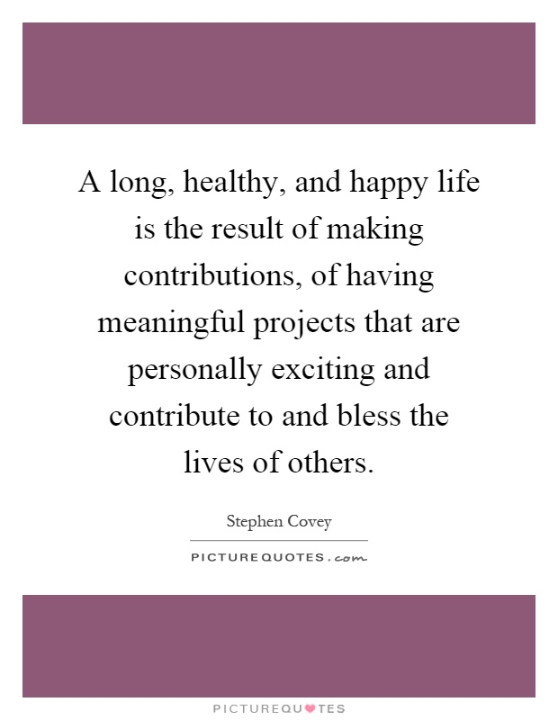 A long, healthy, and happy life is the result of making contributions, of having meaningful projects that are personally exciting and contribute to and bless the lives of others Picture Quote #1