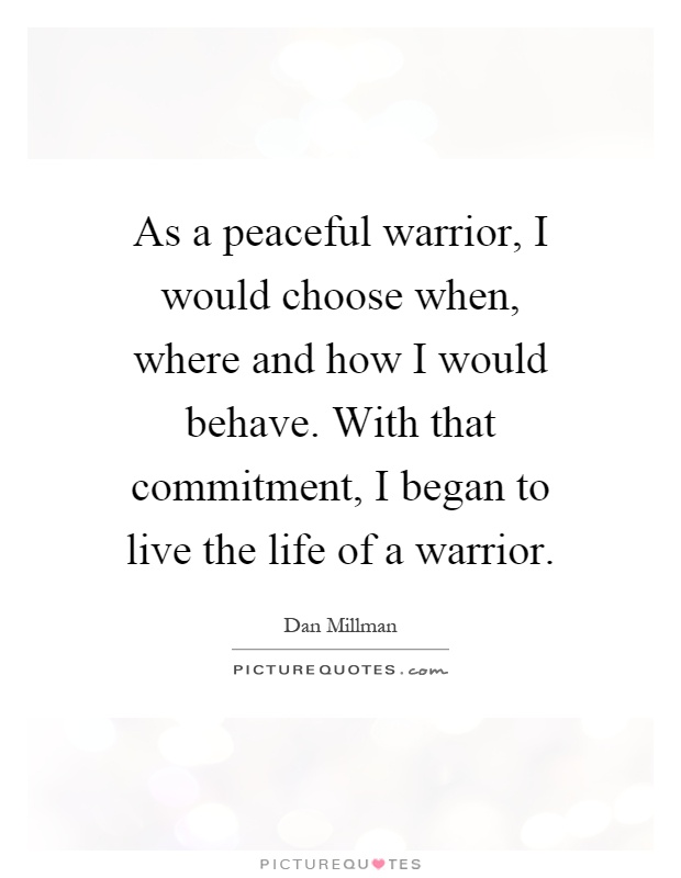As a peaceful warrior, I would choose when, where and how I would behave. With that commitment, I began to live the life of a warrior Picture Quote #1