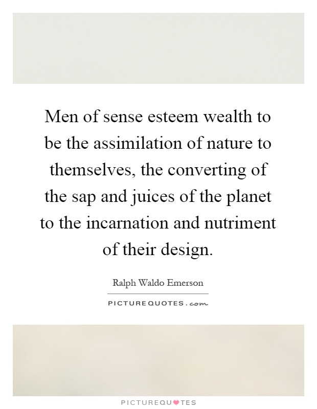 Men of sense esteem wealth to be the assimilation of nature to themselves, the converting of the sap and juices of the planet to the incarnation and nutriment of their design Picture Quote #1