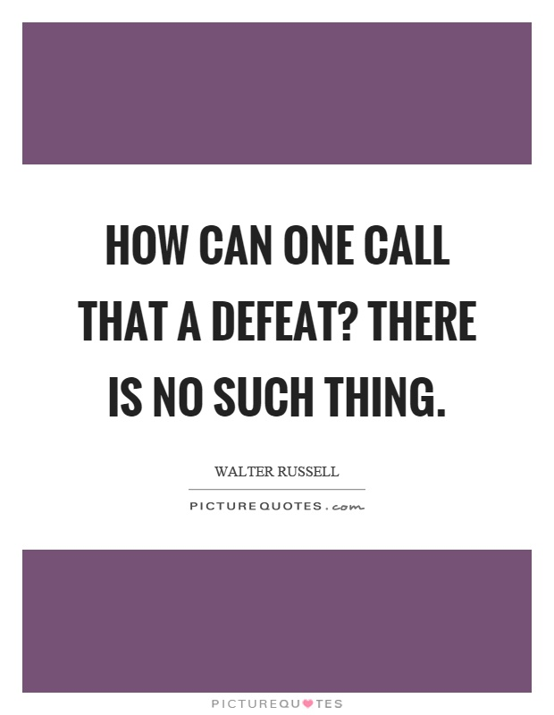 How can one call that a defeat? There is no such thing Picture Quote #1