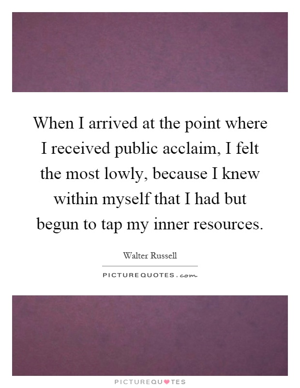 When I arrived at the point where I received public acclaim, I felt the most lowly, because I knew within myself that I had but begun to tap my inner resources Picture Quote #1