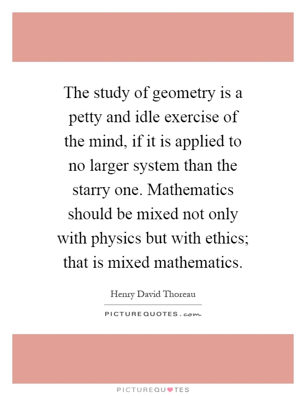 The study of geometry is a petty and idle exercise of the mind, if it is applied to no larger system than the starry one. Mathematics should be mixed not only with physics but with ethics; that is mixed mathematics Picture Quote #1