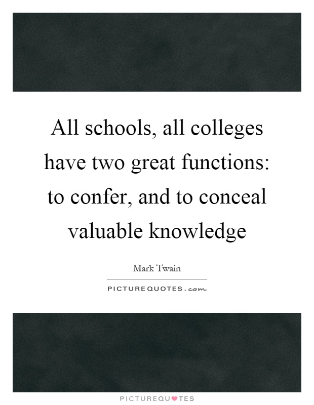 All schools, all colleges have two great functions: to confer, and to conceal valuable knowledge Picture Quote #1