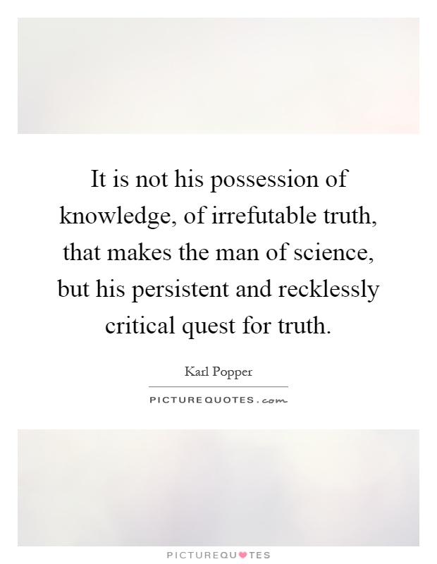 It is not his possession of knowledge, of irrefutable truth, that makes the man of science, but his persistent and recklessly critical quest for truth Picture Quote #1