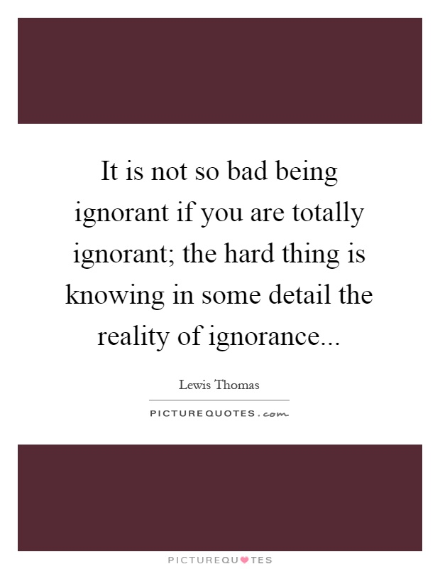It is not so bad being ignorant if you are totally ignorant; the hard thing is knowing in some detail the reality of ignorance Picture Quote #1