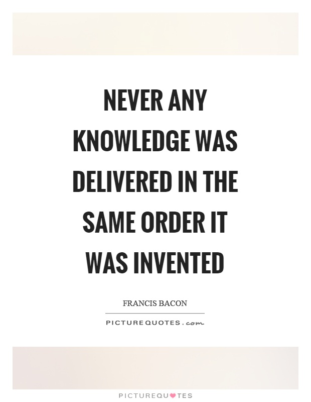 Never any knowledge was delivered in the same order it was invented Picture Quote #1