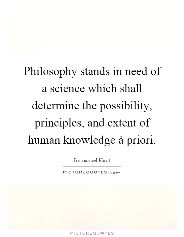 Philosophy stands in need of a science which shall determine the possibility, principles, and extent of human knowledge à priori Picture Quote #1