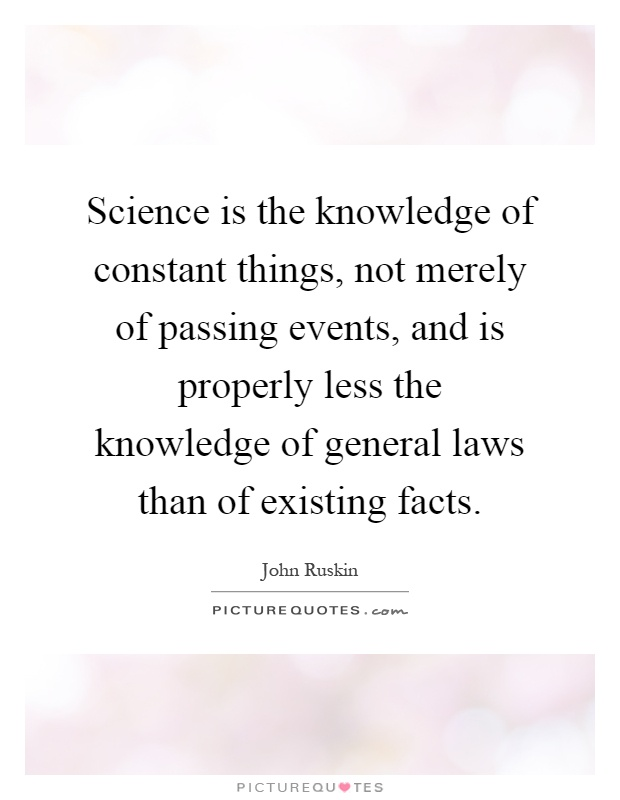 Science is the knowledge of constant things, not merely of passing events, and is properly less the knowledge of general laws than of existing facts Picture Quote #1