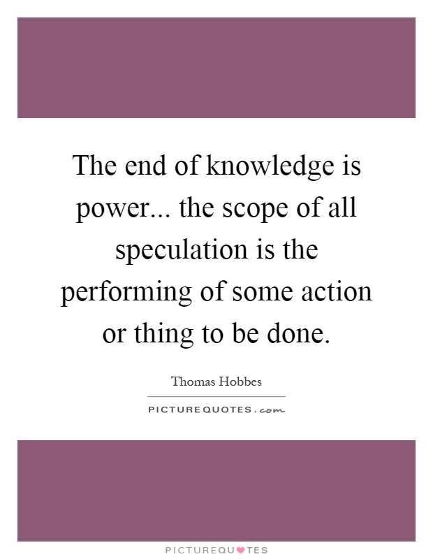 The end of knowledge is power... the scope of all speculation is the performing of some action or thing to be done Picture Quote #1