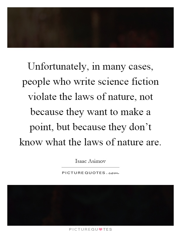 Unfortunately, in many cases, people who write science fiction violate the laws of nature, not because they want to make a point, but because they don't know what the laws of nature are Picture Quote #1