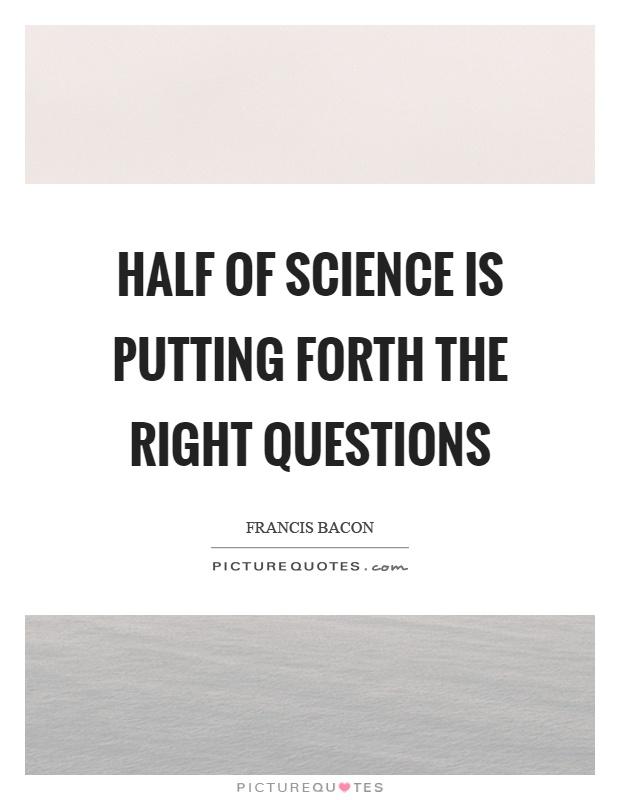 Half of science is putting forth the right questions Picture Quote #1