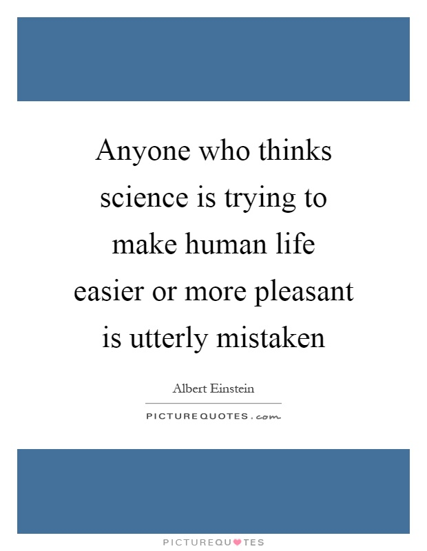 Anyone who thinks science is trying to make human life easier or more pleasant is utterly mistaken Picture Quote #1