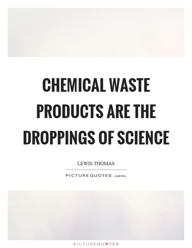 Chemical waste products are the droppings of science Picture Quote #1