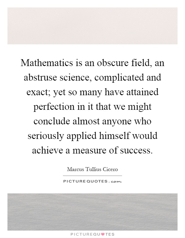 Mathematics is an obscure field, an abstruse science, complicated and exact; yet so many have attained perfection in it that we might conclude almost anyone who seriously applied himself would achieve a measure of success Picture Quote #1