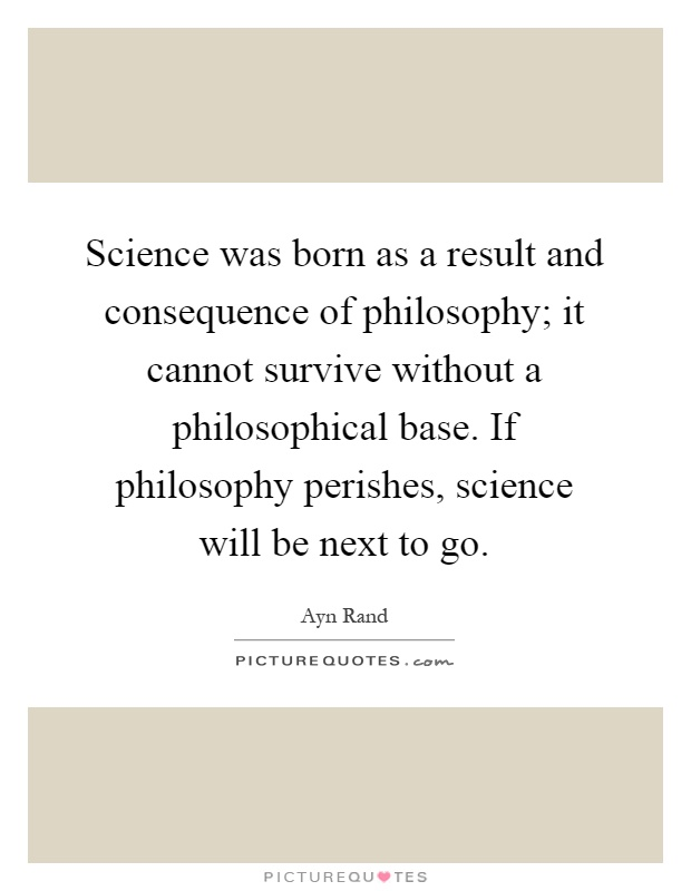 Science was born as a result and consequence of philosophy; it cannot survive without a philosophical base. If philosophy perishes, science will be next to go Picture Quote #1