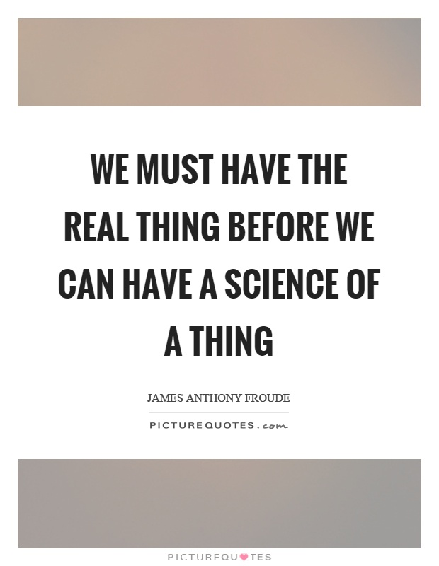 We must have the real thing before we can have a science of a thing Picture Quote #1