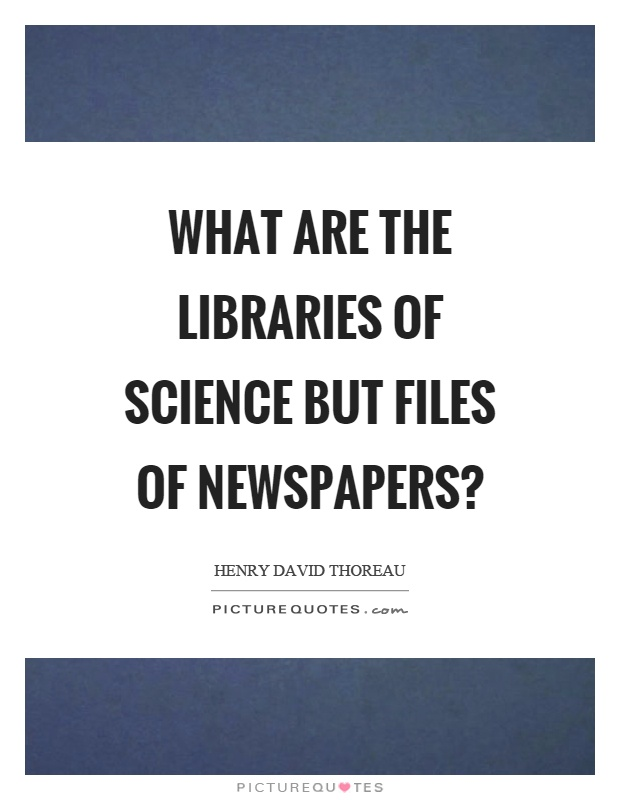What are the libraries of science but files of newspapers? Picture Quote #1