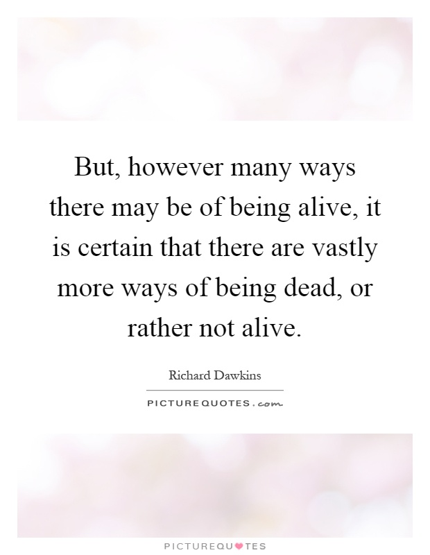 But, however many ways there may be of being alive, it is certain that there are vastly more ways of being dead, or rather not alive Picture Quote #1