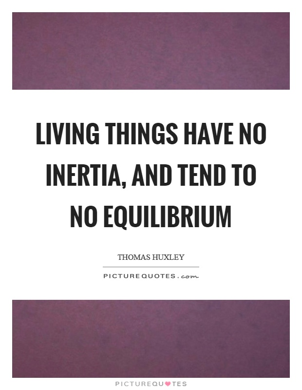 Living things have no inertia, and tend to no equilibrium Picture Quote #1