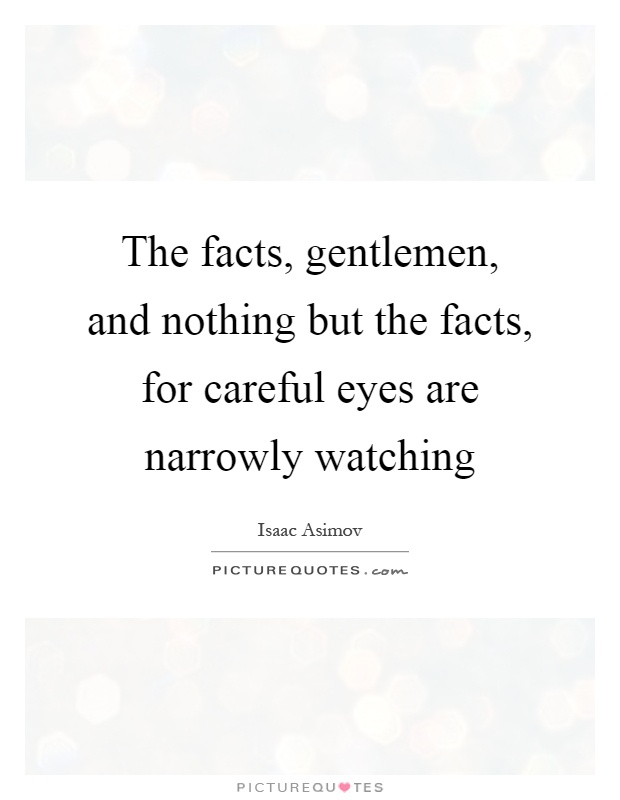 The facts, gentlemen, and nothing but the facts, for careful eyes are narrowly watching Picture Quote #1