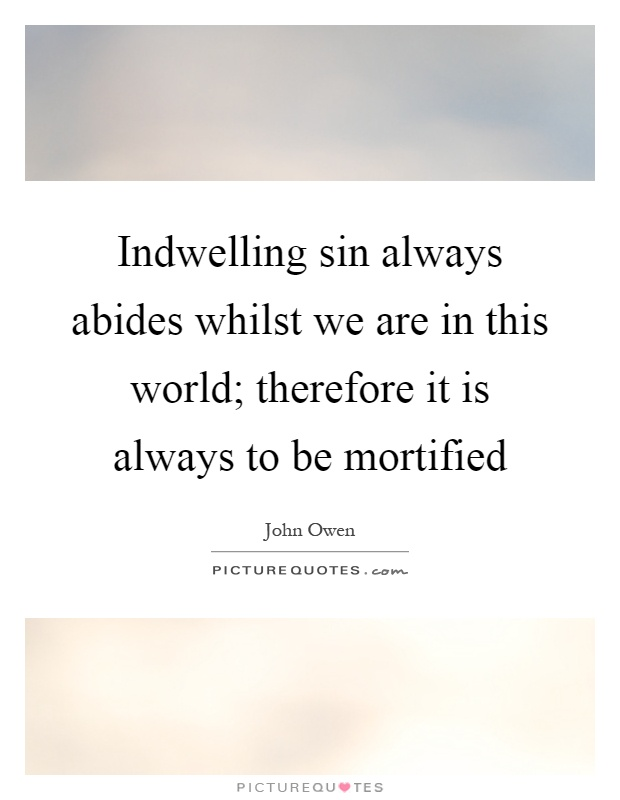 Indwelling sin always abides whilst we are in this world; therefore it is always to be mortified Picture Quote #1
