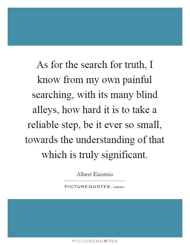 As for the search for truth, I know from my own painful searching, with its many blind alleys, how hard it is to take a reliable step, be it ever so small, towards the understanding of that which is truly significant Picture Quote #1