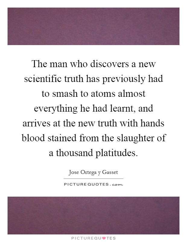The man who discovers a new scientific truth has previously had to smash to atoms almost everything he had learnt, and arrives at the new truth with hands blood stained from the slaughter of a thousand platitudes Picture Quote #1