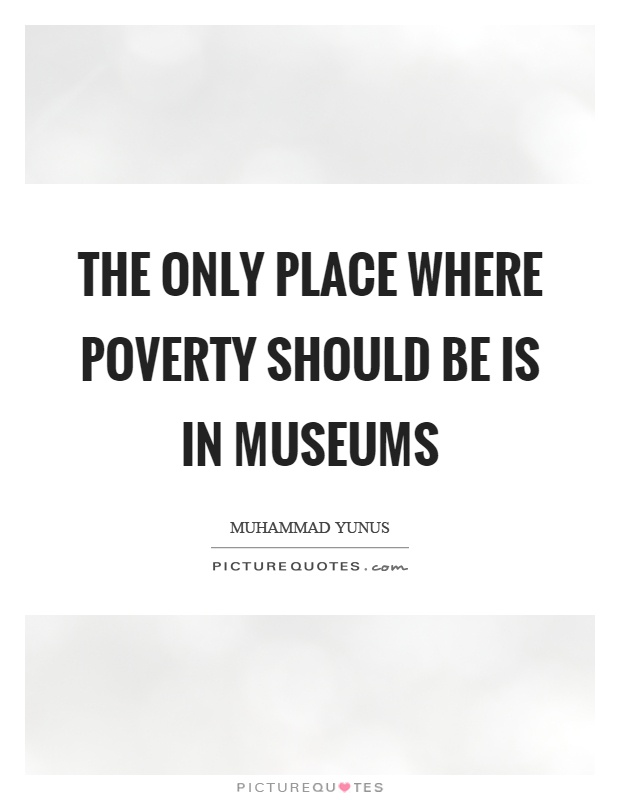 The only place where poverty should be is in museums Picture Quote #1