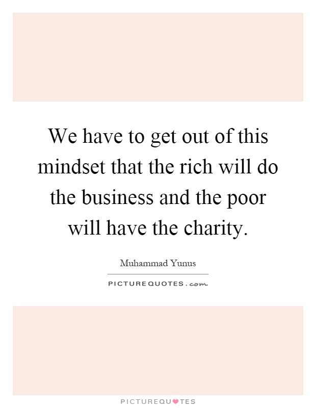 We have to get out of this mindset that the rich will do the business and the poor will have the charity Picture Quote #1