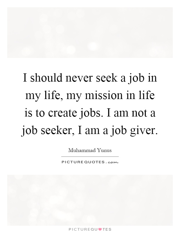 I should never seek a job in my life, my mission in life is to create jobs. I am not a job seeker, I am a job giver Picture Quote #1