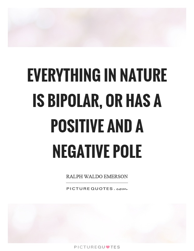 Everything in nature is bipolar, or has a positive and a negative pole Picture Quote #1