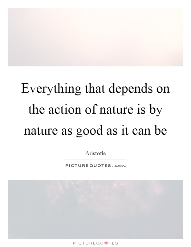 Everything that depends on the action of nature is by nature as good as it can be Picture Quote #1