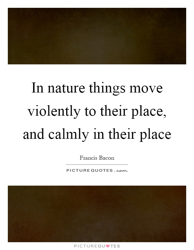 In nature things move violently to their place, and calmly in their place Picture Quote #1