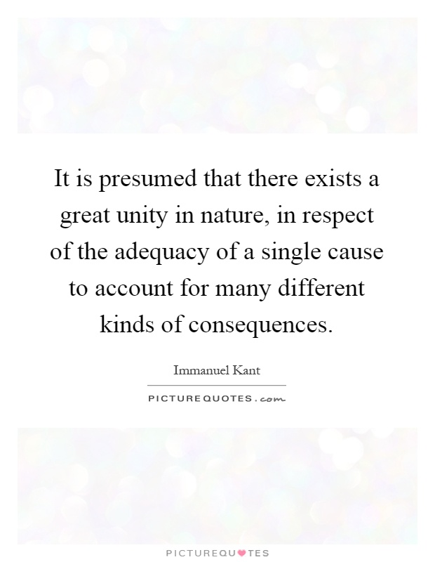 It is presumed that there exists a great unity in nature, in respect of the adequacy of a single cause to account for many different kinds of consequences Picture Quote #1