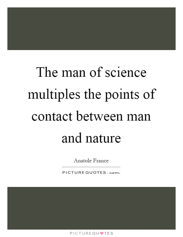 The man of science multiples the points of contact between man and nature Picture Quote #1