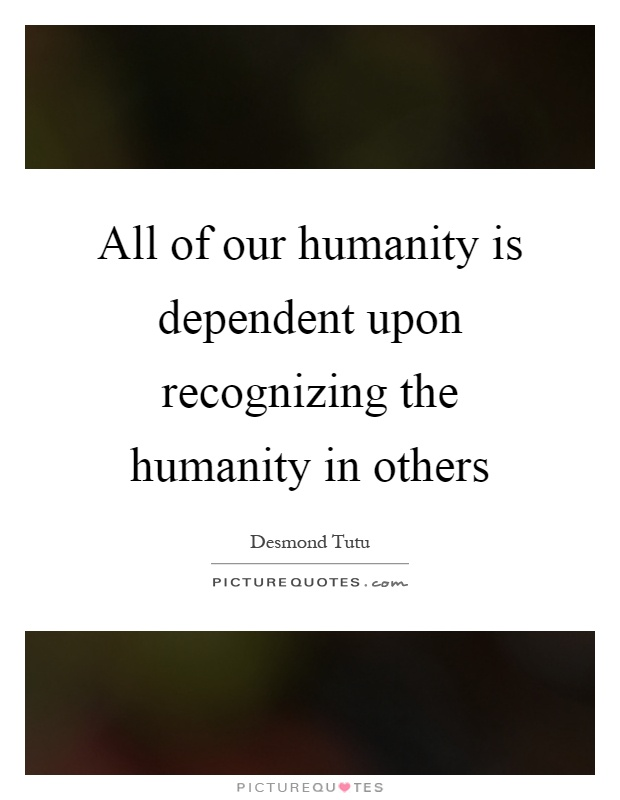 All of our humanity is dependent upon recognizing the humanity in others Picture Quote #1