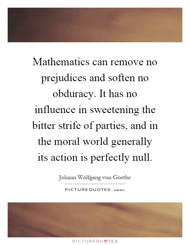 Mathematics can remove no prejudices and soften no obduracy. It has no influence in sweetening the bitter strife of parties, and in the moral world generally its action is perfectly null Picture Quote #1