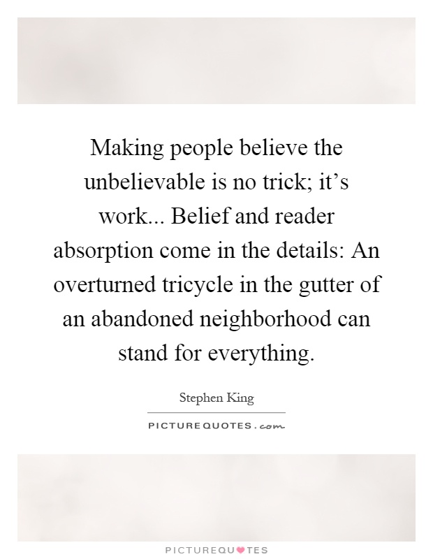 Making people believe the unbelievable is no trick; it's work... Belief and reader absorption come in the details: An overturned tricycle in the gutter of an abandoned neighborhood can stand for everything Picture Quote #1