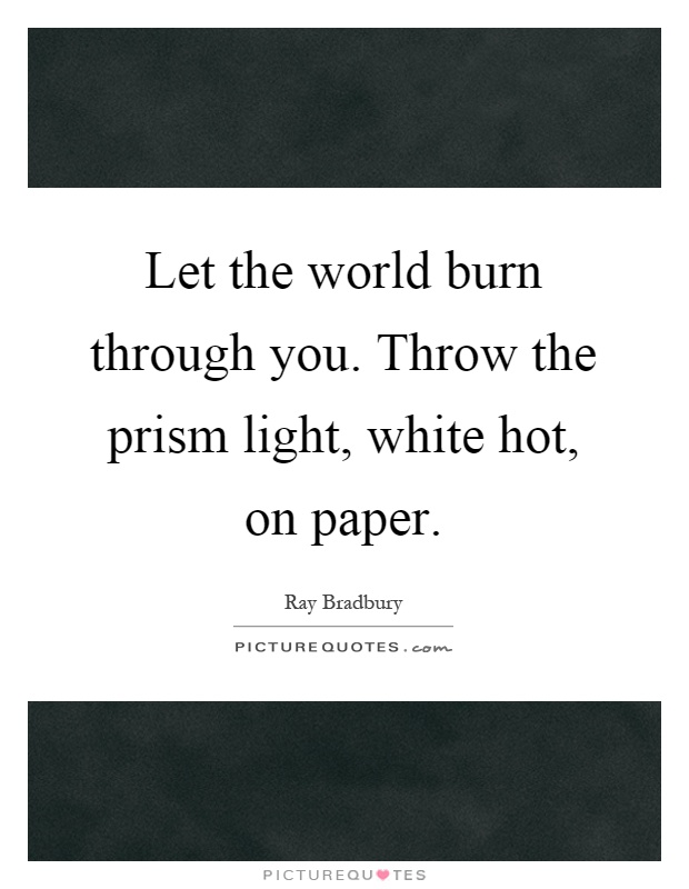 Let the world burn through you. Throw the prism light, white hot, on paper Picture Quote #1