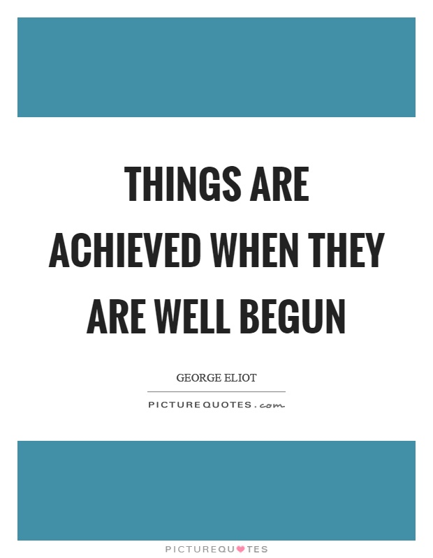 Things are achieved when they are well begun Picture Quote #1