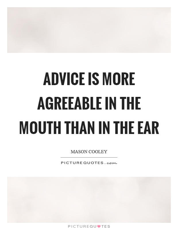 Advice is more agreeable in the mouth than in the ear Picture Quote #1
