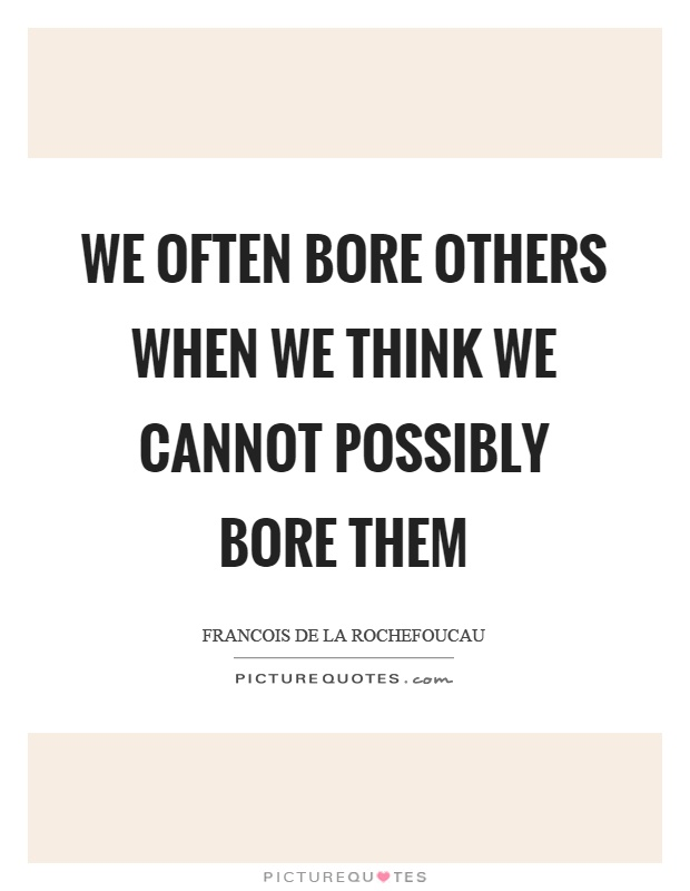 We often bore others when we think we cannot possibly bore them Picture Quote #1