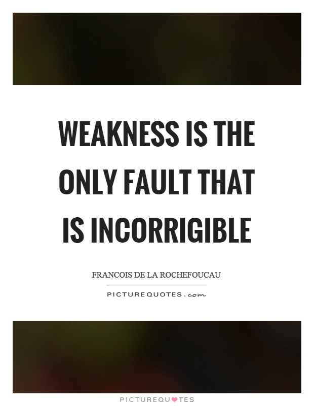 Weakness is the only fault that is incorrigible Picture Quote #1