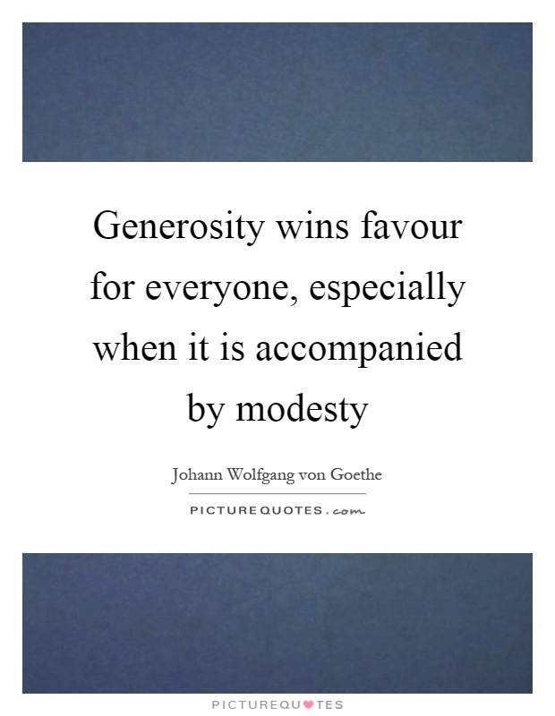 Generosity wins favour for everyone, especially when it is accompanied by modesty Picture Quote #1